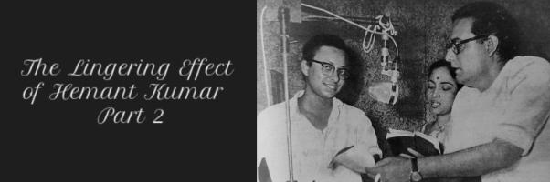 Raah Bani Khud Manzil – The Lingering Effect of Hemant Kumar Part 2