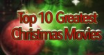 Top 10 Greatest Christmas Movies of All Time!
